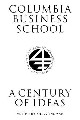Columbia Business School: A Century of Ideas by Brian Thomas