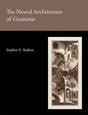 The Neural Architecture of Grammar by Stephen E. Nadeau
