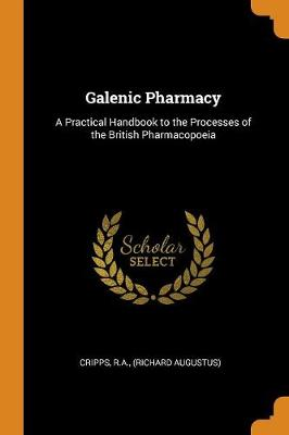 Galenic Pharmacy: A Practical Handbook to the Processes of the British Pharmacopoeia by Ra Cripps