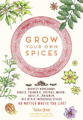 Grow Your Own Spices: Harvest homegrown ginger, turmeric, saffron, wasabi, vanilla, cardamom, and other incredible spices -- no matter where you live! by Tasha Greer