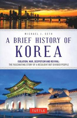 A Brief History of Korea: Isolation, War, Despotism and Revival: The Fascinating Story of a Resilient But Divided People by Michael J. Seth