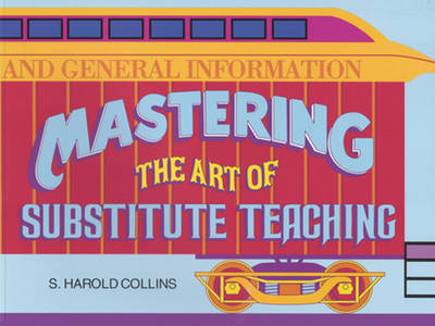 Mastering the Art of Substitute Teaching by S. Harold Collins
