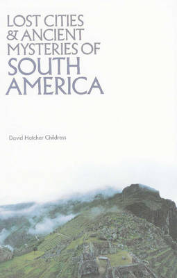 Lost Cities & Ancient Mysteries of South America by David Hatcher Childress