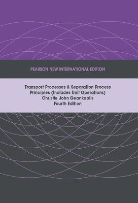 Transport Processes and Separation Process Principles (Includes Unit Operations): Pearson New International Edition by Christie John Geankoplis