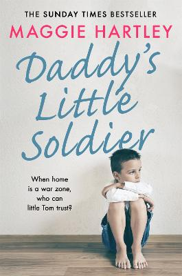 Daddy's Little Soldier: When home is a war zone, who can little Tom trust? by Maggie Hartley