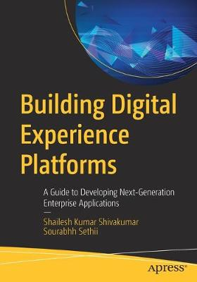 Building Digital Experience Platforms: A Guide to Developing Next-Generation Enterprise Applications by Shailesh Kumar Shivakumar