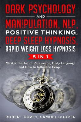 Dark Psychology and Manipulation, NLP, Positive Thinking, Deep Sleep Hypnosis, Rapid Weight Loss Hypnosis: 5 in 1: Master the Art of Persuasion, Body Language and How to Influence People by Robert Covey