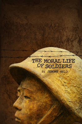 The Moral Life of Soldiers by Jerome Gold