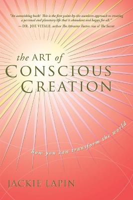 The Art of Conscious Creation: How You Can Transform the World by Jackie Lapin