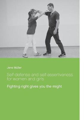 Self-defense and self-assertiveness for women and girls: Fighting right gives you the might by Jens Muller