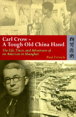 Carl Crow - A Tough Old China Hand - The Life, Times, and Adventures of an American in Shanghai by Paul French