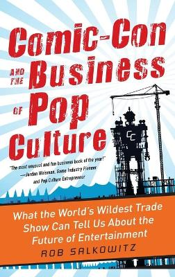 Comic-Con and the Business of Pop Culture: What the World's Wildest Trade Show Can Tell Us About the Future of Entertainment by Rob Salkowitz