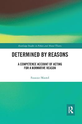 Determined by Reasons: A Competence Account of Acting for a Normative Reason by Susanne Mantel