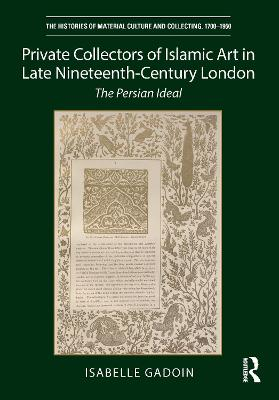Private Collectors of Islamic Art in Late Nineteenth-Century London: The Persian Ideal book