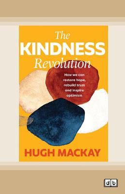 The Kindness Revolution: How we can restore hope, rebuild trust and inspire optimism by Hugh MacKay