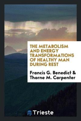 The Metabolism and Energy Transformations of Healthy Man During Rest by Francis G Benedict