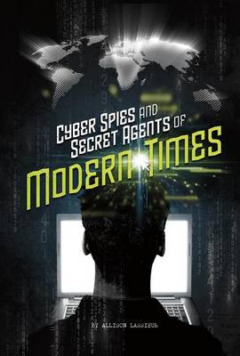 Cyber Spies and Secret Agents of Modern Times by Allison Lassieur