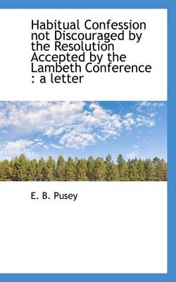 Habitual Confession Not Discouraged by the Resolution Accepted by the Lambeth Conference: A Letter by Edward Bouverie Pusey