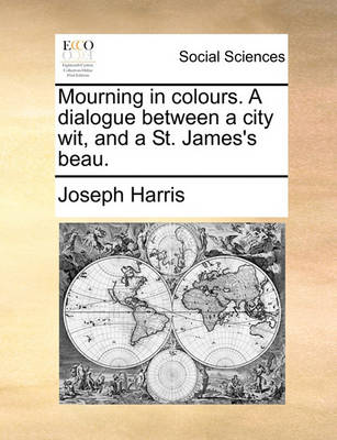 Mourning in Colours. a Dialogue Between a City Wit, and a St. James's Beau by Joseph Harris