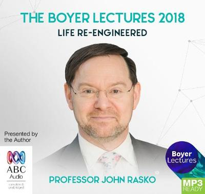 The Boyer Lectures 2018: Life Re-Engineered by John Rasko