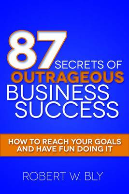87 Secrets of Outrageous Business Success by Robert W. Bly