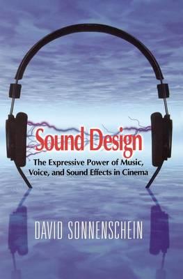 Sound Design: The Expressive Power of Music, Voice and Sound Effects in Cinema by David Sonnenschein