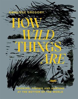 How Wild Things Are: Cooking, fishing and hunting at the bottom of the world book
