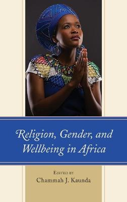 Religion, Gender, and Wellbeing in Africa by Chammah J. Kaunda