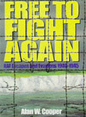 Free to Fight Again: RAF Escapes and Evasions, 1940-45 by Alan W. Cooper