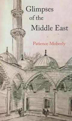 Glimpses of the Middle East by Patience Moberly