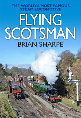 Flying Scotsman: The World's most famous steam locomotive: 2019 by Brian Sharpe