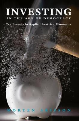Investing in the Age of Democracy: Ten Lessons in Applied Austrian Economics by Morten Arisson