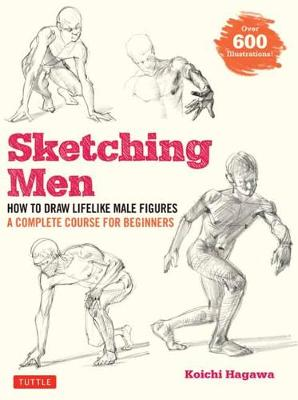 Sketching Men: How to Draw Lifelike Male Figures, A Complete Course for Beginners (over 600 illustrations) by Koichi Hagawa