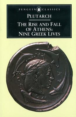The Rise and Fall of Athens: Nine Greek Lives by Plutarch