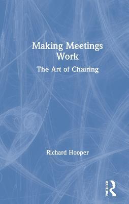 Making Meetings Work: The Art of Chairing by Richard Hooper