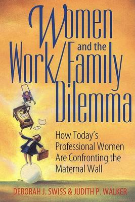 Women and the Work/Family Dilemma: How Today's Professional Women are Confronting the Maternal Wall by Deborah J. Swiss