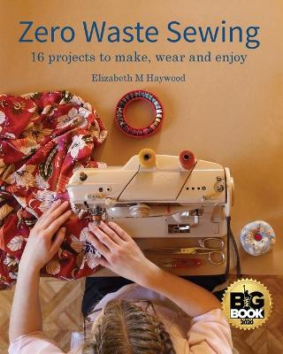 Zero Waste Sewing: 16 projects to make, wear and enjoy by Elizabeth M Haywood