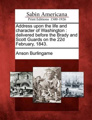 Address Upon the Life and Character of Washington: Delivered Before the Brady and Scott Guards on the 22d February, 1843. by Anson Burlingame