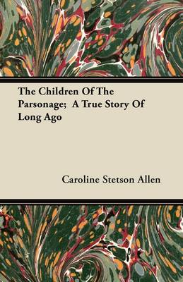 The Children Of The Parsonage; A True Story Of Long Ago by Caroline Stetson Allen