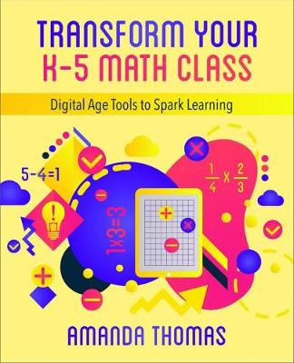 Transform Your K-5 Math Class: Digital Age Tools to Spark Learning by Amanda Thomas