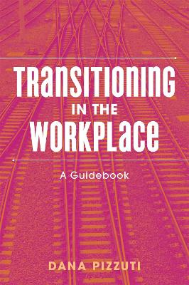Transitioning in the Workplace: A Guidebook by Dana Pizzuti