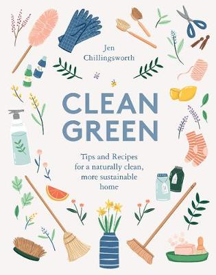 Clean Green: Tips and Recipes for a naturally clean, more sustainable home by Jen Chillingsworth