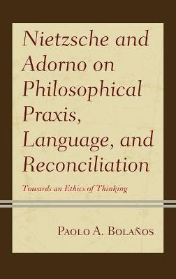 Nietzsche and Adorno on Philosophical Praxis, Language, and Reconciliation: Towards an Ethics of Thinking book