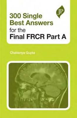 300 Single Best Answers for the Final FRCR Part A by Chaitanya Gupta