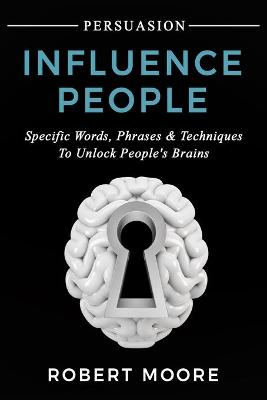 Persuasion: Influence People - Specific Words, Phrases & Techniques to Unlock People's Brains by Robert Moore