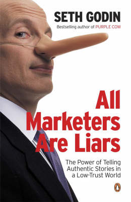All Marketers Are Liars: The Power of Telling Authentic Stories in a Low-Trust World by Seth Godin