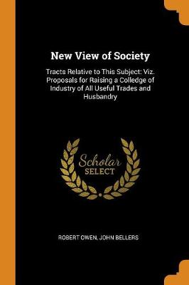 New View of Society: Tracts Relative to This Subject: Viz. Proposals for Raising a Colledge of Industry of All Useful Trades and Husbandry by Robert Owen