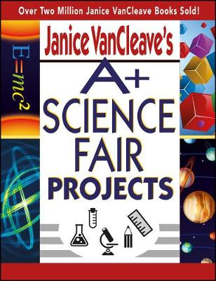 Janice VanCleave's A+ Science Fair Projects by Janice VanCleave