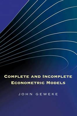 Complete and Incomplete Econometric Models by John Geweke