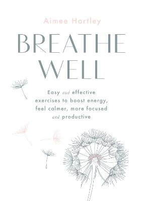 Breathe Well: Easy and effective exercises to boost energy, feel calmer, more focused and productive by Aimee Hartley